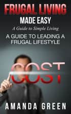 Frugal Living Made Easy: A Guide to Simple Living - A Guide to Leading a Frugal Lifestyle ebook by