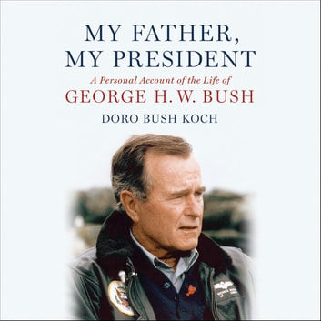 My Father, My President - A Personal Account of the Life of George H. W. Bush audiobook by Doro Bush Koch