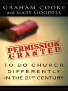 Permission Granted to Do Church Differently in the 21st Century ebook by Graham Cooke, Gary Goodell