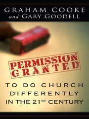 Permission Granted to Do Church Differently in the 21st Century ebook by Graham Cooke,Gary Goodell
