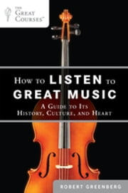 How to Listen to Great Music - A Guide to Its History, Culture, and Heart ebook by Robert Greenberg