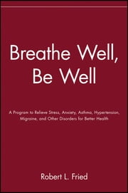 Breathe Well, Be Well - A Program to Relieve Stress, Anxiety, Asthma, Hypertension, Migraine, and Other Disorders for Better Health ebook by Robert L. Fried