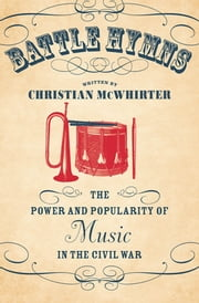 Battle Hymns - The Power and Popularity of Music in the Civil War ebook by Christian McWhirter