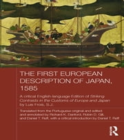 The First European Description of Japan, 1585 - A Critical English-Language Edition of Striking Contrasts in the Customs of Europe and Japan by Luis Frois, S.J. ebook by Luis Frois SJ, Daniel T. Reff, Richard Danford