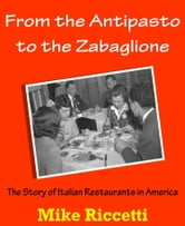 From the Antipasto to the Zabaglione: The Story of Italian Restaurants in America ebook by Mike Riccetti
