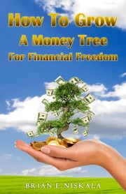 How to Grow a Money Tree for Financial Freedom ebook by Brian Niskala