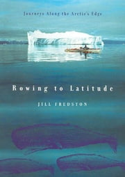 Rowing to Latitude - Journeys Along the Arctic's Edge ebook by Jill Fredston
