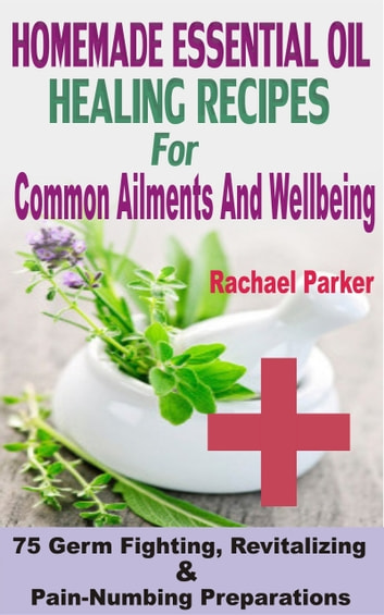 Homemade Essential Oil Healing Recipes For Common Ailments And Wellbeing - 75 Germ Fighting, Revitalizing And Pain-Numbing Preparations ebook by Rachael Parker