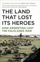 Land that Lost Its Heroes - How Argentina Lost the Falklands War ebook by Jimmy Burns