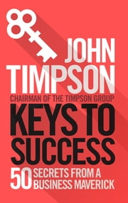 Keys to Success - 50 Secrets from a Business Maverick ebook by John Timpson