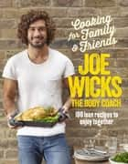 Cooking for Family and Friends - 100 Lean Recipes to Enjoy Together ebook by Joe Wicks