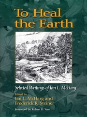 To Heal the Earth - Selected Writings Of Ian L. McHarg ebook by Robert Yaro,Frederick R. Steiner,Ian L. McHarg