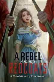 A Rebel Among Redcoats - A Revolutionary War Novel ebook by Jessica Gunderson