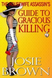 The Housewife Assassin's Guide to Gracious Killing - Book 2 - The Housewife Assassin Series ebook by Josie Brown