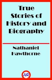True Stories of History and Biography (Illustrated) ebook by Nathaniel Hawthorne