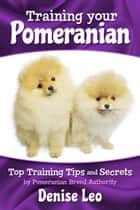 Training your Pomeranian - Top Training Tips and Secrets ebook by Denise Leo