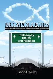 No Apologies - A Logical Approach to the Study of Apologetics, Giving Answers to Some of the Toughest Questions about Philosophy, Ethics, and Religion ebook by Kevin Cauley