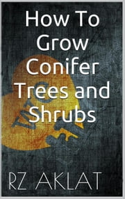 How To Grow Conifer Trees and Shrubs ebook by RZ Aklat