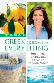 Green Goes with Everything - Simple Steps to a Healthier Life and a Cleaner Planet ebook by Sloan Barnett