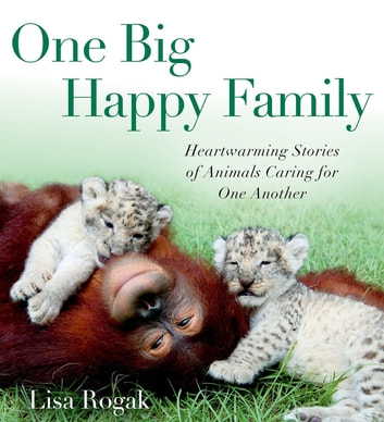 One Big Happy Family - Heartwarming Stories of Animals Caring for One Another ebook by Lisa Rogak
