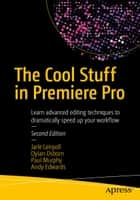 The Cool Stuff in Premiere Pro - Learn advanced editing techniques to dramatically speed up your workflow ebook by Andy Edwards, Paul Murphy, Jarle Leirpoll,...