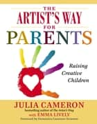 The Artist's Way for Parents ebook by Julia Cameron,Emma Lively