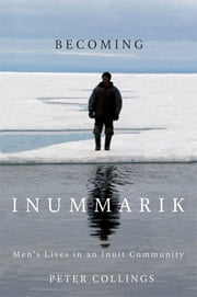 Becoming Inummarik - Men's Lives in an Inuit Community ebook by Peter Collings