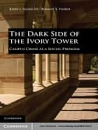 The Dark Side of the Ivory Tower ebook by John J. Sloan III,Bonnie S. Fisher