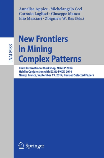New Frontiers in Mining Complex Patterns - Third International Workshop, NFMCP 2014, Held in Conjunction with ECML-PKDD 2014, Nancy, France, September 19, 2014, Revised Selected Papers ebook by