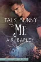 Talk Bunny To Me ebook by A.R. Barley