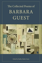 The Collected Poems of Barbara Guest ebook by Barbara Guest,Hadley Guest,Peter Gizzi