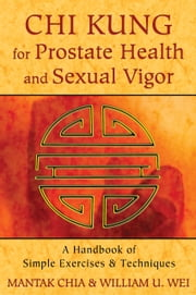 Chi Kung for Prostate Health and Sexual Vigor - A Handbook of Simple Exercises and Techniques ebook by Mantak Chia,William U. Wei