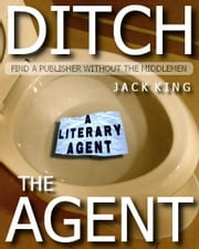 Ditch the Agent - How to find a Publisher for your Book ebook by Jack King
