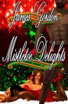 Mistletoe Delights ebook by James Gordon