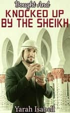 Bought And Knocked Up By The Sheikh ebook by Yarah Isabell