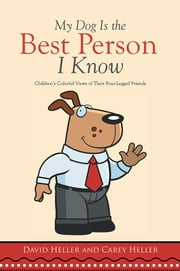 My Dog Is the Best Person I Know - Children's Colorful Views of Their Four-Legged Friends ebook by David Heller; Carey Heller