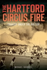 The Hartford Circus Fire - Tragedy Under the Big Top ebook by Michael Skidgell