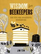 Wisdom for Beekeepers - 500 Tips for Successful Beekeeping ebook by James E. Tew