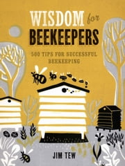 Wisdom for Beekeepers - 500 Tips for Successful Beekeeping ebook by Jim Tew