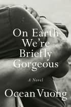 On Earth We're Briefly Gorgeous - A Novel ebook by Ocean Vuong