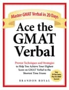 Ace the GMAT Verbal: Master GMAT Verbal in 20 Days ebook by Brandon Royal