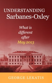 Understanding Sarbanes-Oxley, What is different after May 2013 ebook by George Lekatis