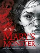 Mary's Monster - Love, Madness and How Mary Shelley Created Frankenstein ebook by Lita Judge