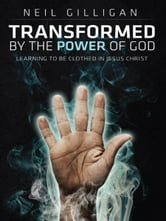 Transformed by the Power of God: Learning to Be Clothed in Jesus Christ ebook by Neil Gilligan