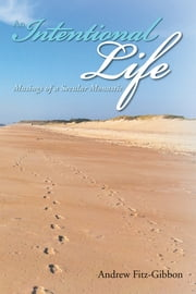 AN INTENTIONAL LIFE - MUSINGS OF A SECULAR MONASTIC ebook by Jane Hall Fitz-Gibbon; Andrew Fitz-