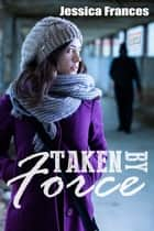 Taken By Force ebook by Jessica Frances