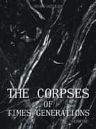 THE CORPSES OF TIMES GENERATIONS ebook by RICHARD J.KOSCIEJEW