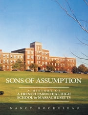 Sons of Assumption: A History of a French Parochial High School In Massachusetts ebook by Nancy Rocheleau