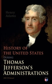 History of the United States During Thomas Jefferson's Administrations (All 4 Volumes) - The Inauguration, American Ideals, Closure of the Mississippi, Monroe's Diplomacy, Legislation, The Louisiana Debate, Peace of Amiens, Relations With England and France, The Rise of a British Party ebook by Henry Adams