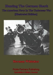 Hunting The German Shark; The American Navy In The Underseas War [Illustrated Edition] ebook by Herman Whitaker